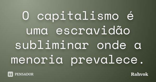 O capitalismo é uma escravidão subliminar onde a menoria prevalece.... Frase de Rahvok.