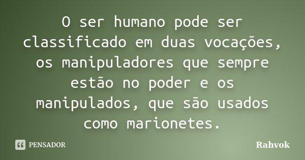 O ser humano pode ser classificado em duas vocações, os manipuladores que sempre estão no poder e os manipulados, que são usados como marionetes.... Frase de Rahvok.