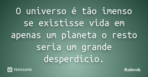 O universo é tão imenso se existisse vida em apenas um planeta o resto seria um grande desperdício.... Frase de Rahvok.