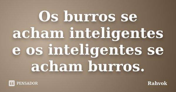 Os burros se acham inteligentes e os inteligentes se acham burros.... Frase de Rahvok.