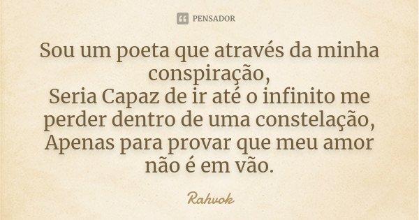 Sou um poeta que através da minha conspiração, Seria Capaz de ir até o infinito me perder dentro de uma constelação, Apenas para provar que meu amor não é em vã... Frase de Rahvok.