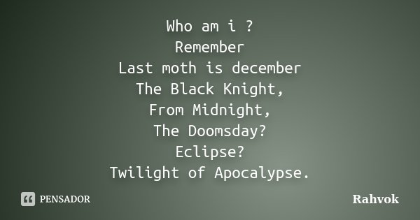 Who am i ? Remember Last moth is december The Black Knight, From Midnight, The Doomsday? Eclipse? Twilight of Apocalypse.... Frase de Rahvok.