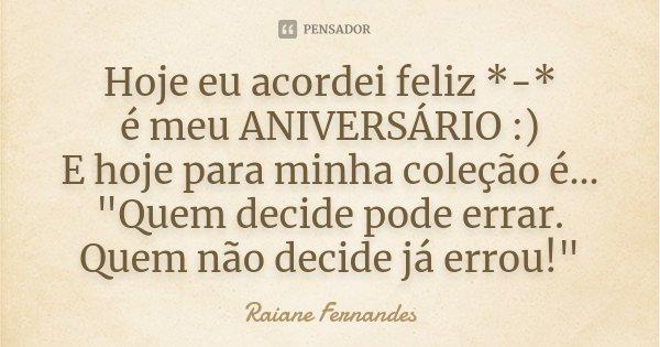 """Hoje eu acordei Feliz *-* é meu ANIVERSÁRIO :) E hoje para minha coleção é... """"Quem decide pode errar. Quem não decide já errou !""""... Frase de Raiane Fernandes."""