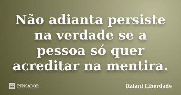 Não adianta persiste na verdade se a pessoa só quer acreditar na mentira.... Frase de Raiani Liberdade.