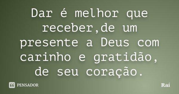 Dar é melhor que receber,de um presente a Deus com carinho e gratidão, de seu coração.... Frase de Raí.