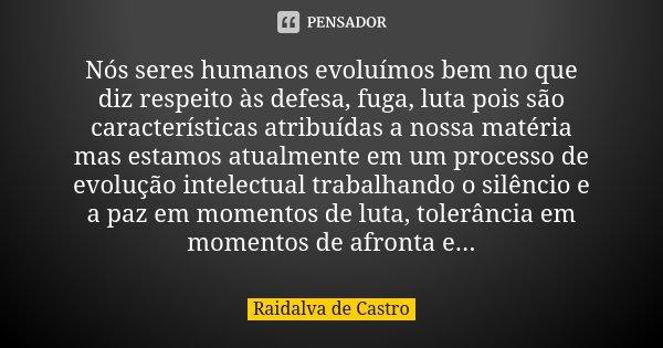 Nós seres humanos evoluímos bem no que diz respeito às defesa, fuga, luta pois são características atribuídas a nossa matéria mas estamos atualmente em um proce... Frase de Raidalva de Castro.