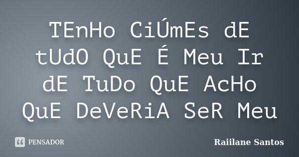 TEnHo CiÚmEs dE tUdO QuE É Meu Ir dE TuDo QuE AcHo QuE DeVeRiA SeR Meu... Frase de Raiilane Santos.