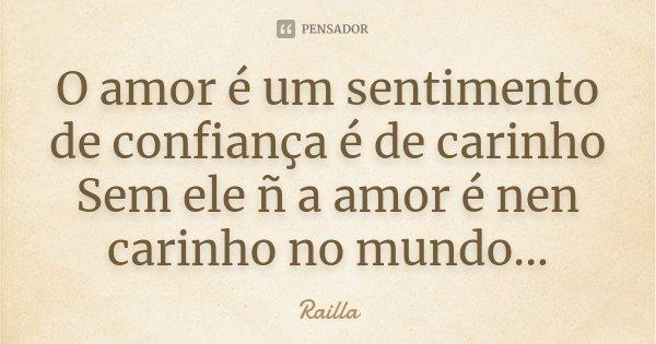 O amor é um sentimento de confiança é de carinho Sem ele ñ a amor é nen carinho no mundo...... Frase de Railla.