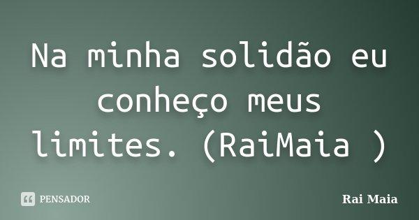 Na minha solidão eu conheço meus limites. (RaiMaia )... Frase de Rai Maia.