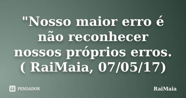 """""""Nosso maior erro é não reconhecer nossos próprios erros. ( RaiMaia, 07/05/17)... Frase de RaiMaia."""