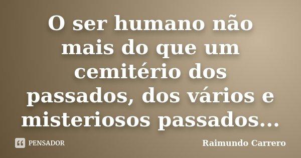 O ser humano não mais do que um cemitério dos passados, dos vários e misteriosos passados...... Frase de Raimundo Carrero.