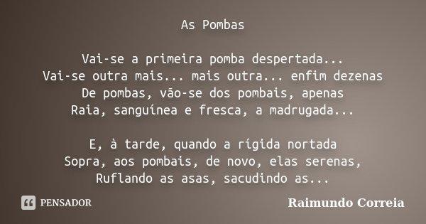 As Pombas Vai-se a primeira pomba despertada... Vai-se outra mais... mais outra... enfim dezenas De pombas, vão-se dos pombais, apenas Raia, sanguínea e fresca,... Frase de Raimundo Correia.