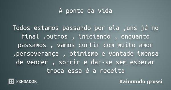 A ponte da vida Todos estamos passando por ela ,uns já no final ,outros , iniciando , enquanto passamos , vamos curtir com muito amor ,perseverança , otimismo e... Frase de Raimundo Grossi.