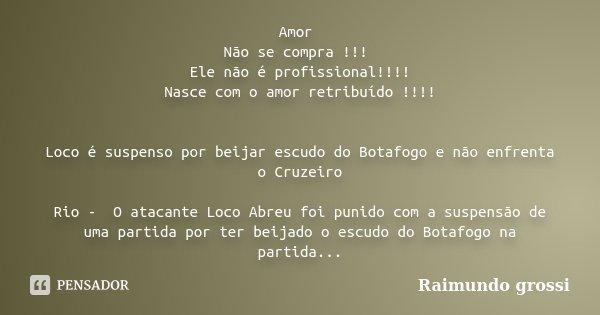 Amor Não se compra !!! Ele não é profissional!!!! Nasce com o amor retribuído !!!! Loco é suspenso por beijar escudo do Botafogo e não enfrenta o Cruzeiro Rio... Frase de Raimundo grossi.