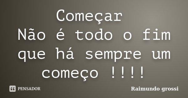 Começar Não é todo o fim que há sempre um começo !!!!... Frase de Raimundo grossi.