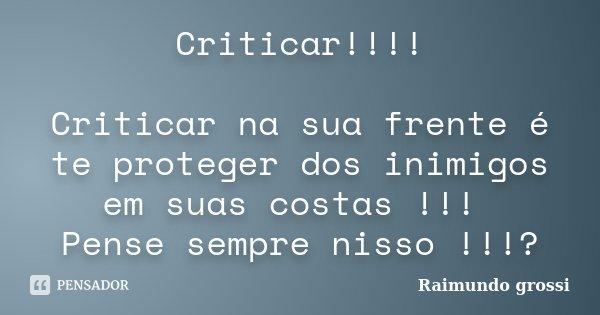 Criticar!!!! Criticar na sua frente é te proteger dos inimigos em suas costas !!! Pense sempre nisso !!!?... Frase de Raimundo Grossi.