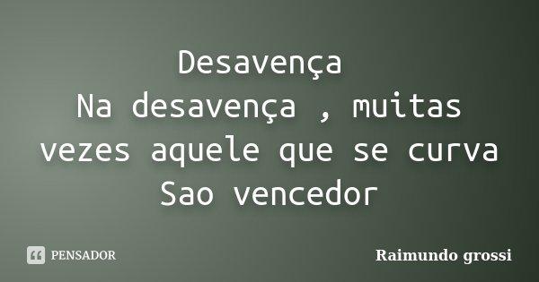 Desavença Na desavença , muitas vezes aquele que se curva Sao vencedor... Frase de Raimundo Grossi.