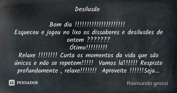 Desilusao De Mensagem: Desilusão Bom Dia!!!!!!!!!!!!!!!!!!!!!... Raimundo Grossi