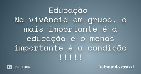 Educação Na vivência em grupo, o mais importante é a educação e o menos importante é a condição !!!!!... Frase de Raimundo Grossi.