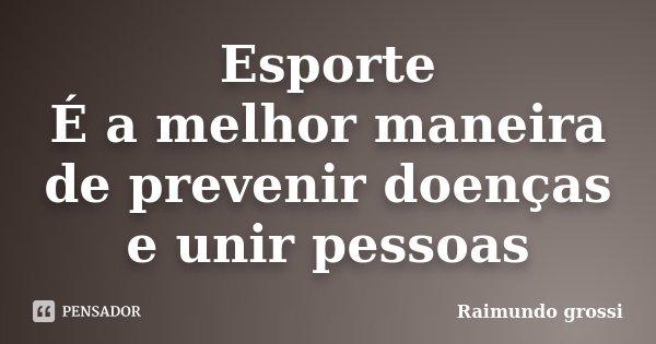 Esporte É a melhor maneira de prevenir doenças e unir pessoas... Frase de Raimundo grossi.