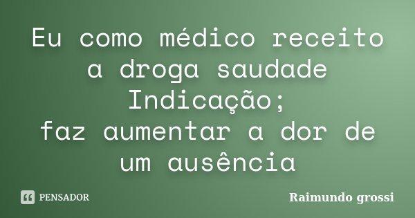 Eu como médico receito a droga saudade Indicação; faz aumentar a dor de um ausência... Frase de Raimundo grossi.