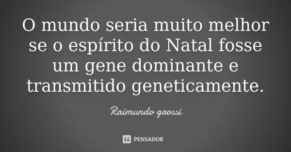 O mundo seria muito melhor se o espírito do Natal fosse um gene dominante e transmitido geneticamente.... Frase de Raimundo Grossi.