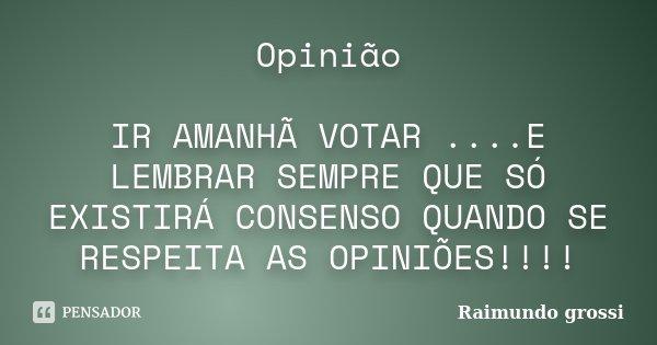 Opinião IR AMANHÃ VOTAR ....E LEMBRAR SEMPRE QUE SÓ EXISTIRÁ CONSENSO QUANDO SE RESPEITA AS OPINIÕES!!!!... Frase de Raimundo grossi.