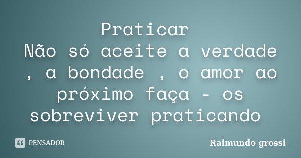 Praticar Não só aceite a verdade , a bondade , o amor ao próximo faça - os sobreviver praticando... Frase de Raimundo grossi.