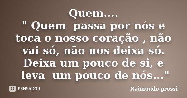 """Quem.... """" Quem passa por nós e toca o nosso coração , não vai só, não nos deixa só. Deixa umpouco de si, e leva um pouco de nós...""""... Frase de Raimundo Grossi."""
