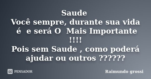 Saude Você sempre, durante sua vida é e será O Mais Importante !!!! Pois sem Saude , como poderá ajudar ou outros ??????... Frase de Raimundo Grossi.