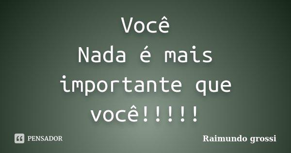 Você Nada é mais importante que você!!!!!... Frase de Raimundo grossi.