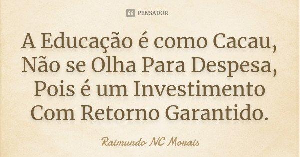 A Educação é como Cacau, Não se Olha Para Despesa, Pois é um Investimento Com Retorno Garantido.... Frase de Raimundo NC Morais.
