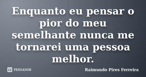 Enquanto eu pensar o pior do meu semelhante nunca me tornarei uma pessoa melhor.... Frase de Raimundo Pires Ferreira.