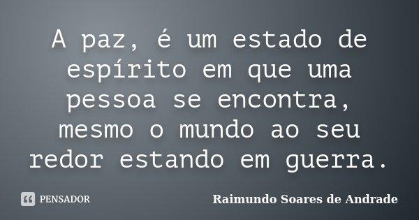 A paz, é um estado de espírito em que uma pessoa se encontra, mesmo o mundo ao seu redor estando em guerra.... Frase de Raimundo Soares de Andrade.