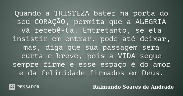 Quando a TRISTEZA bater na porta do seu CORAÇÃO, permita que a ALEGRIA vá recebê-la. Entretanto, se ela insistir em entrar, pode até deixar, mas, diga que sua p... Frase de Raimundo Soares de Andrade.
