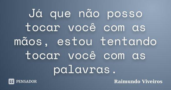 Já que não posso tocar você com as mãos, estou tentando tocar você com as palavras.... Frase de Raimundo Viveiros.