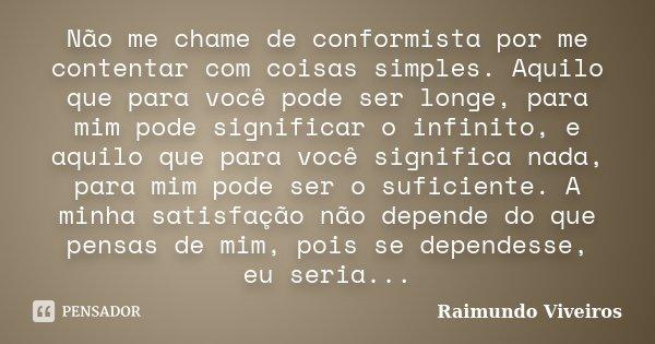 Não me chame de conformista por me contentar com coisas simples. Aquilo que para você pode ser longe, para mim pode significar o infinito, e aquilo que para voc... Frase de Raimundo Viveiros.