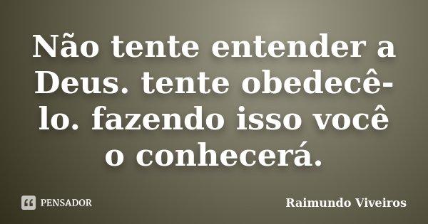 Não tente entender a Deus. tente obedecê-lo. fazendo isso você o conhecerá.... Frase de Raimundo Viveiros.