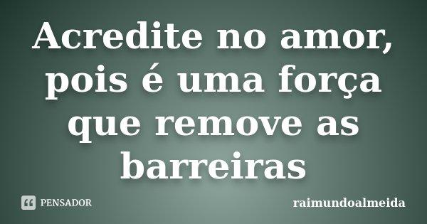 Acredite no amor, pois é uma força que remove as barreiras... Frase de Raimundoalmeida.