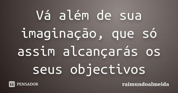 Vá além de sua imaginação, que só assim alcançarás os seus objectivos... Frase de Raimundoalmeida.