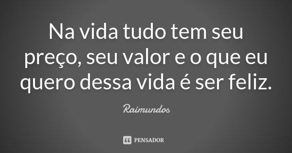 Na vida tudo tem seu preço, seu valor e o que eu quero dessa vida é ser feliz.... Frase de Raimundos.