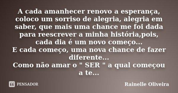 A cada amanhecer renovo a esperança, coloco um sorriso de alegria, alegria em saber, que mais uma chance me foi dada para reescrever a minha história,pois, cada... Frase de Rainelle Oliveira.