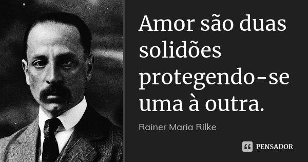 Amor são duas solidões protegendo-se uma à outra.... Frase de Rainer Maria Rilke.