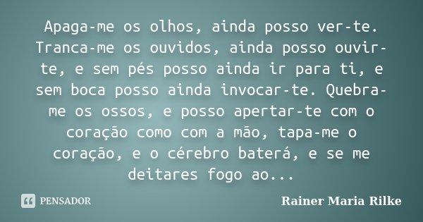 Apaga-me os olhos, ainda posso ver-te. Tranca-me os ouvidos, ainda posso ouvir-te, e sem pés posso ainda ir para ti, e sem boca posso ainda invocar-te. Quebra-m... Frase de Rainer Maria Rilke.