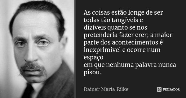 As coisas estão longe de ser todas tão tangíveis e dizíveis quanto se nos pretenderia fazer crer; a maior parte dos acontecimentos é inexprimível e ocorre num e... Frase de Rainer Maria Rilke.