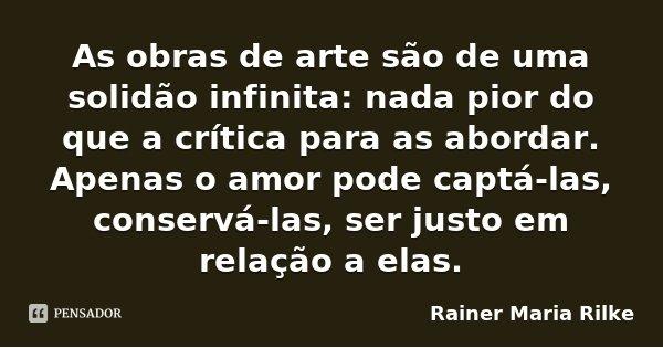 As obras de arte são de uma solidão infinita: nada pior do que a crítica para as abordar. Apenas o amor pode captá-las, conservá-las, ser justo em relação a ela... Frase de Rainer Maria Rilke.