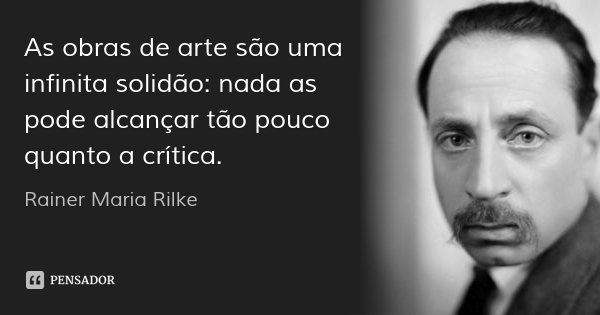 As obras de arte são uma infinita solidão: nada as pode alcançar tão pouco quanto a crítica.... Frase de Rainer Maria Rilke.