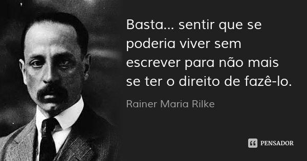 Basta... sentir que se poderia viver sem escrever para não mais se ter o direito de fazê-lo.... Frase de Rainer Maria Rilke.
