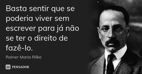 Basta sentir que se poderia viver sem escrever para já não se ter o direito de fazê-lo.... Frase de Rainer Maria Rilke.