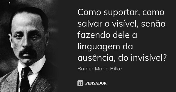 Como suportar, como salvar o visível, senão fazendo dele a linguagem da ausência, do invisível?... Frase de Rainer Maria Rilke.